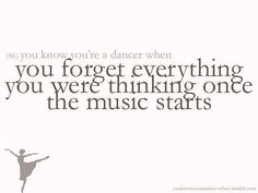 You know you're a dancer when you forget everything you were thinking once the music starts. Part of the reason why I love it.
