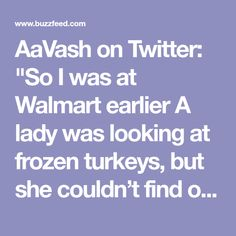 "AaVash on Twitter: ""So I was at Walmart earlier A lady was looking at frozen turkeys, but she couldn't find one big enough. She asked the stock boy, ""do these turkeys get any bigger?"" He replied with a straight face, ""No ma'am, they're dead."" Made my week"""