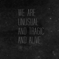 We are unusual and tragic and alive. - Dave Eggers, A Heartbreaking Work of Staggering Genius #book #quotes