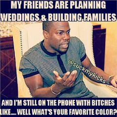 """my friends are planning and building famililes and I""""m still on the phone with bitches like...well what's your favorite color?"""