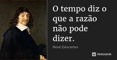 O tempo diz o que a razão não pode dizer.... Frase de René Descartes.