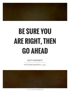Be sure you are right, then go ahead. Davy Crockett quotes on PictureQuotes.com.