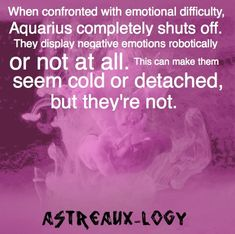 When confronted with emotional difficulty, Aquarius completely shuts off. They display negative emotions robotically or not at all. This can make them seem cold or detached, but they're not.