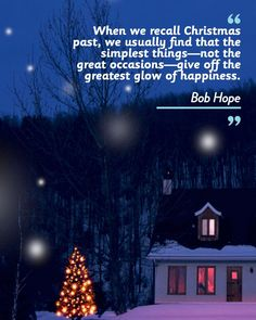 """""""When we recall Christmas past, we usually find that the simplest things—not the great occasions—give off the greatest glow of happiness."""""""