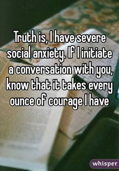 Truth is, I have severe social anxiety. If I initiate  a conversation with you, know that it takes every ounce of courage I have