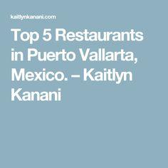 Top 5 Restaurants in Puerto Vallarta, Mexico. – Kaitlyn Kanani