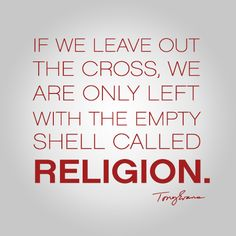 If we leave out the cross, we are only left with the empty shell called religion. - Tony Evans