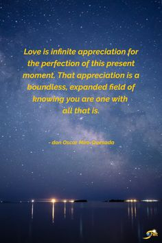 """""""Love is infinite appreciation for the perfection of this present moment. That appreciation is a boundless, expanded field of knowing you are one with all that is."""" - don Oscar Miro-Quesada #inspiration #InspirationalQuotes #motivationalquotes http://theshiftnetwork.com/?utm_source=pinterest&utm_medium=social&utm_campaign=quote"""