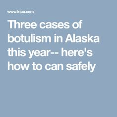 Three cases of botulism in Alaska this year-- here's how to can safely