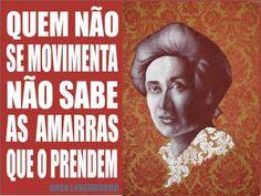 Quem não se movimenta não sabe as amarras que o prendem - Rosa Luxemburgo
