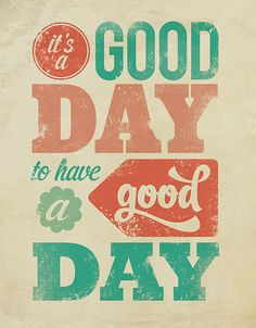 "Decide what kind of day it's gonna be. And it's almost always ""a good day to have a good day"""