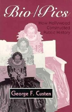 Bio/Pics: How Hollywood Constructed Public History, George F. Custen