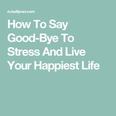 How To Say Good-Bye To Stress And Live Your Happiest Life