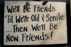 LMAO!  We'll be friends till we're old and senile... then we'll benew friends! lol