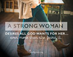 A STRONG WOMAN desires all God wants for her even more than she fears it.