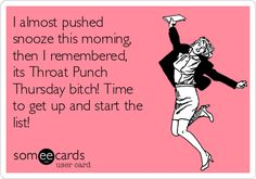I almost pushed snooze this morning, then I remembered, its Throat Punch Thursday bitch! Time to get up and start the list!