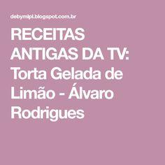 RECEITAS ANTIGAS DA TV: Torta Gelada de Limão - Álvaro Rodrigues