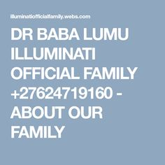 DR BABA LUMU ILLUMINATI OFFICIAL FAMILY +27624719160 - ABOUT OUR FAMILY