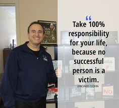 Take 100% responsibility for your life, because no successful person is a victim.