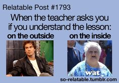 Every time in class....