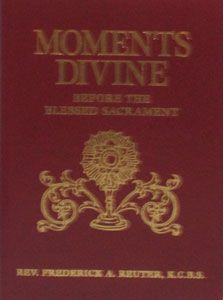 MOMENTS DIVINE Before the Blessed Sacrament Historic and Legendary Readings and Prayers by Fr. Frederick A. Reuter, K.C.B.S. $18.95