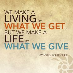 We make a living by what we get but we make a life by what we give. — Winston Churchill