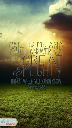 "Jeremiah 33:3 ""Call to me and I will answer you. I'll tell you marvelous and wondrous things that you could never figure out on your own."""