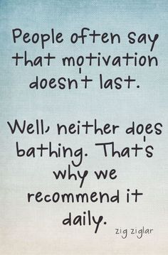 """People say motivation doesn't last. Well, neither does bathing. That's why we recommend it daily."" -- Zig Ziglar"