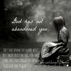 """God has not abandoned you. """"They that know thy name will put their trust in thee:  for thou, Lord, hast not forsaken them that seek thee.""""  Psalm 9:10 KJV"""