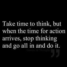 Take time to think, but when the time for action arrives, stop thinking and go all in and do it.