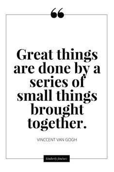 Great things are done by a series of small things brought together. - Vincent van Gogh, dutch painter