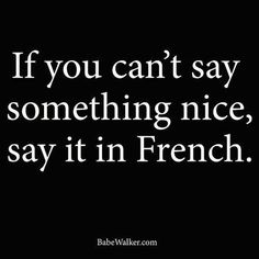 thepreppyyogini:  If you can't say something nice, say it in French. ;-)