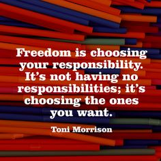 Freedom is choosing your responsibility. Its not having no responsibilities; its choosing the ones you want. — Toni Morrison