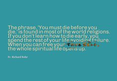 """""""The phrase, 'You must die before you die,' is found in most of the world religions. If you don't learn how to die early, you spend the rest of your life avoiding failure. When you can free your True Self, the whole spiritual life opens up."""" ~Fr. Richard Rohr"""