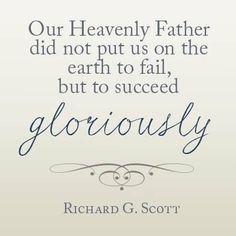 LDS quotes Richard G. Scott our Heavenly Father did not put us on the earth to fail, but to succeed gloriously. Gospel Quotes, Mormon Quotes, Lds Quotes, Religious Quotes, Uplifting Quotes, Quotable Quotes, Great Quotes, Quotes To Live By, Inspirational Quotes