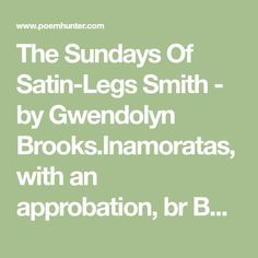 The Sundays Of Satin-Legs Smith - by Gwendolyn Brooks.Inamoratas, with an approbation, br Bestowed his title. Blessed his inclination. br br He wakes,..