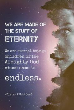 """Graphic Design Artwork by McKenzie Clarke  General Conference quote by Dieter F. Uchtorf """"We are made of the stuff of eternity. We are eternal beings children of the almighty God whose name is endless."""""""