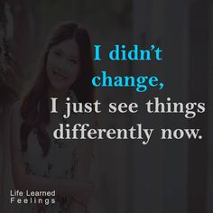 Excellent Funny Quotes, I didn't change i just see things differently now