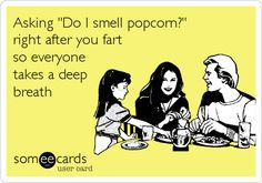 Asking 'Do I smell popcorn?' right after you fart so everyone takes a deep breath. (I do not do this, for the record.)