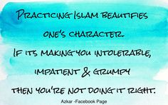 Practicing Islam beautifies one's character. If it's making you intolerable, impatient & grumpy then you're not doing it right.