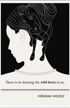 Virginia Woolf quote There is no denying the wild horse in us.