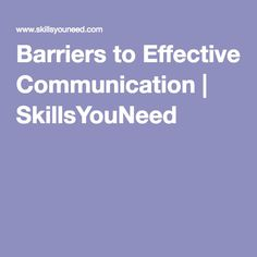 This website is really good at stating what the barriers are when it comes to effective communication. It is also provides examples.and skills so that you can learn to improve your own behaviour.