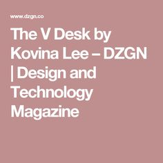 The V Desk by Kovina Lee – DZGN | Design and Technology Magazine
