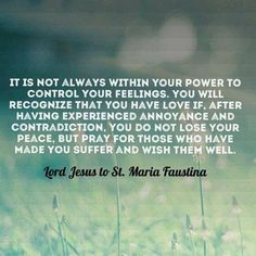 It is not always in your power to control your feelings. You will recognize that you have love if after you have experienced annoyance and contradiction, you do not lose your peace but I pray for those that made you suffer and wish them well. Jesus to St Faustina