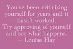 You've been criticizing yourself for years and it hasn't worked. Try approving of yourself and see what happens. - Louise Hay