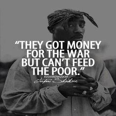 """Hmmm, Ja ik vind het opvallend dat de crisis en crisissen uit het verleden vaak aansloegen op sectoren waarbij het eigen bevolking de slachtoffer was. En kenmerkend worden er landen ingevallen, wapens geleverd, wereldverbanden geschaad enzovoort.   Tupac Shakur - """"They got money for the war...But can't feed the poor"""" - ShockTribe Streetwear #HipHop #Quotes"""