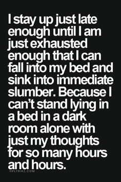 I stay up just late enough untill i am just exhausted enought that i can fall into my bed and sink into immediate slumber. ...