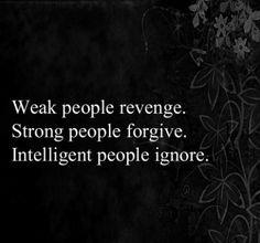 weak people revenge. strong people forgive. intelligent people ignore.