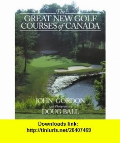 The Great New Golf Courses Of Canada (9781894622561) John Gordon, Doug Ball, Gordie Ball , ISBN-10: 1894622561  , ISBN-13: 978-1894622561 ,  , tutorials , pdf , ebook , torrent , downloads , rapidshare , filesonic , hotfile , megaupload , fileserve