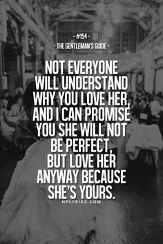 Rule #154: Not everyone will understand why you love her, and I can promise you she will not be perfect, but love her anyway because she's yours. #guide #gentleman